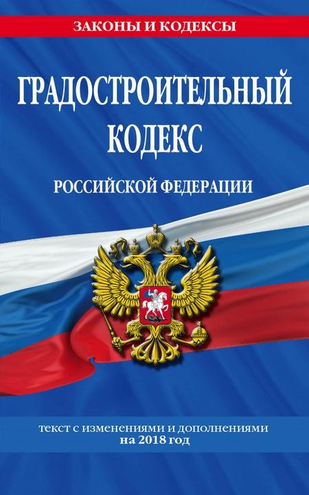 Градостроительный кодекс Российской Федерации. Текст с изменениями и дополнениями на 2019 года