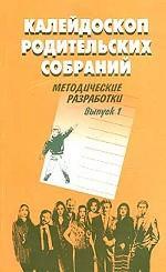 Калейдоскоп родительских собраний. Методические разработки. Выпуск 1