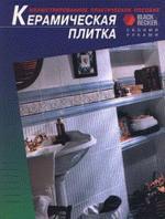 Керамическая плитка: иллюстрированное практическое пособие