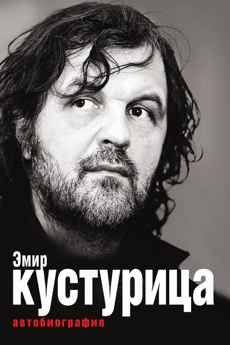 Эмир Кустурица. Где мое место в этой истории? Автобиография