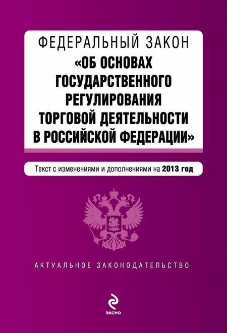 Федеральный закон «Об основах государственного регулирования торговой деятельности в Российской Федерации» с изменениями и дополнениями на 2013 год