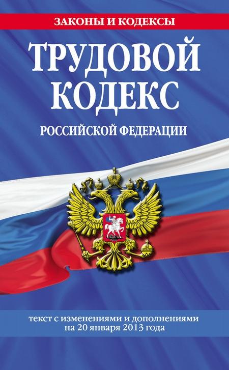 Трудовой кодекс Российской Федерации.Текст с изменениями и дополнениямина20января2013года