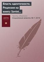 Власть идентичности. Рецензия на книгу: Soviet and Post-Soviet Identities / Mark Bassin, Catriona Kelly (eds). Cambridge; N. Y.: Cambridge University Press, 2012