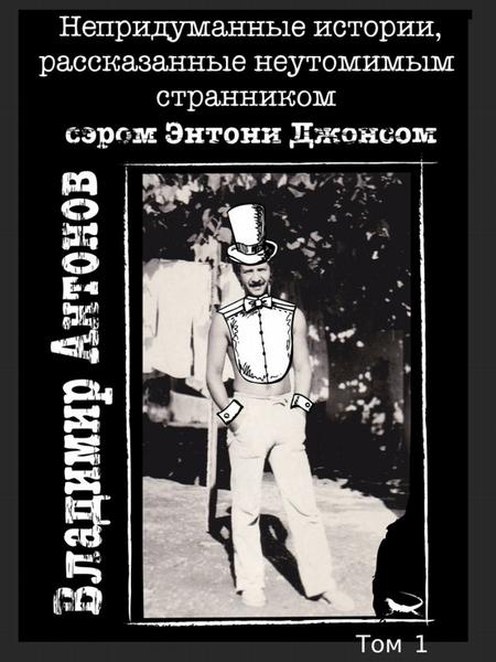 Непридуманные истории, рассказанные неутомимым странником сэром Энтони Джонсом. Том 1
