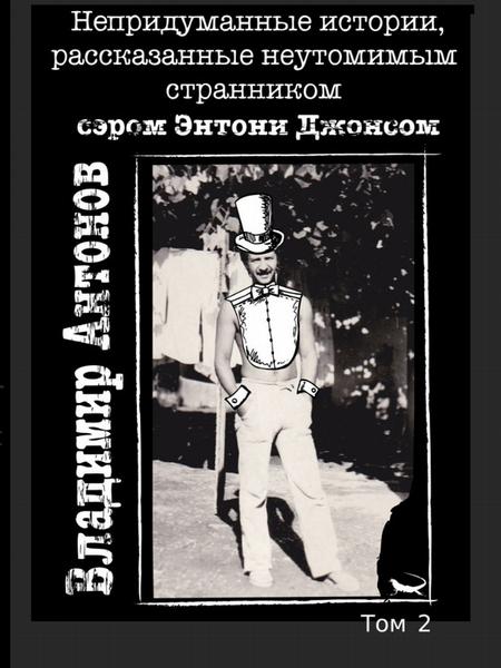 Непридуманные истории, рассказанные неутомимым странником сэром Энтони Джонсом. Том 2
