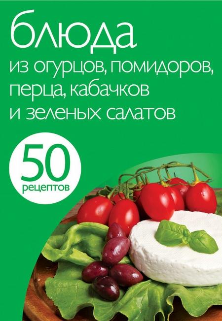 50 рецептов. Блюда из огурцов, помидоров, перца, кабачков и зеленых салатов