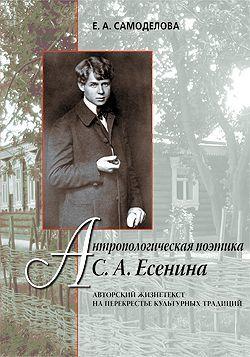 Антропологическая поэтика С.А.Есенина: Авторский жизнетекст на перекрестье культурных традиций