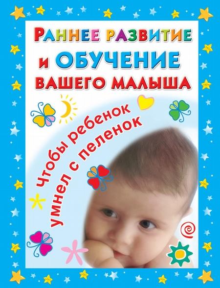 Раннее развитие и обучение вашего малыша. Главная книга для родителей
