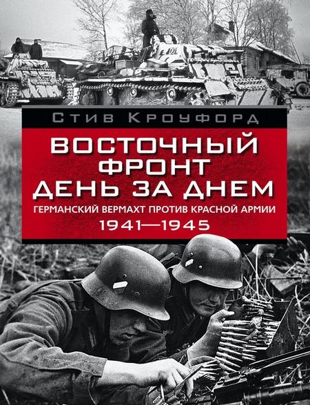 Восточный фронт день за днем. Германский вермахт против Красной армии. 1941-1945