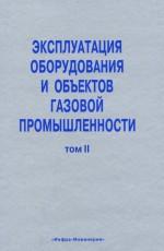 Эксплуатация оборудования и объектов газовой промышленности. Том II