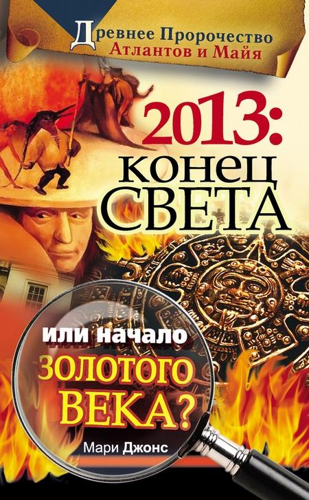 2013: Конец Света или начало Золотого Века? Древнее пророчество атлантов и майя