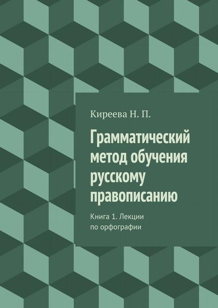 Грамматический метод обучения русскому правописанию. Книга 1. Лекции поорфографии