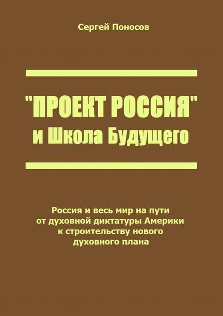 «Проект Россия» иШкола Будущего. Россия и весь мир на пути от духовной диктатуры Америки к строительству нового духовного плана