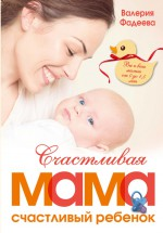 Счастливая мама – счастливый ребенок: вы и ваш малыш от 0 до 1,5 лет