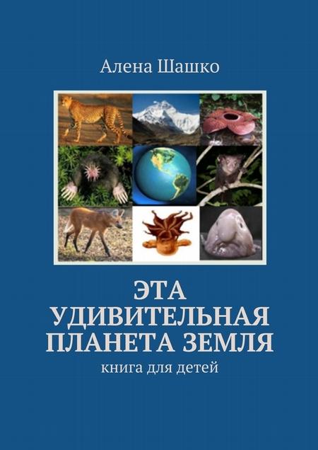Эта удивительная планета Земля. Книга для детей