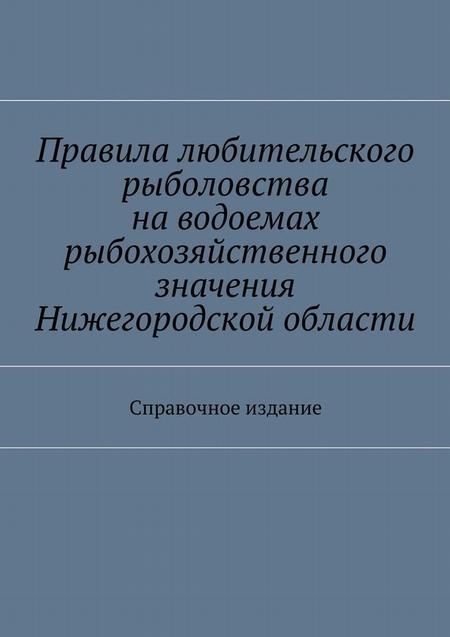 Правила любительского рыболовства наводоемах рыбохозяйственного значения Нижегородской области. Справочное издание