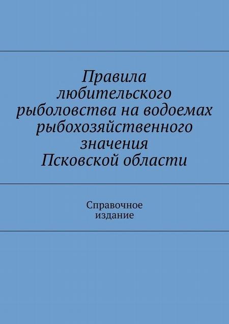 Правила любительского рыболовства наводоемах рыбохозяйственного значения Псковской области. Справочное издание