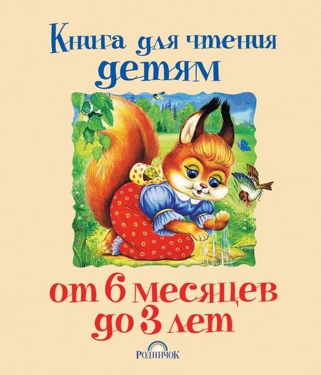 Книга для чтения детям от 6 месяцев до 3 лет. Колыбельные песенки, сказки, стихи
