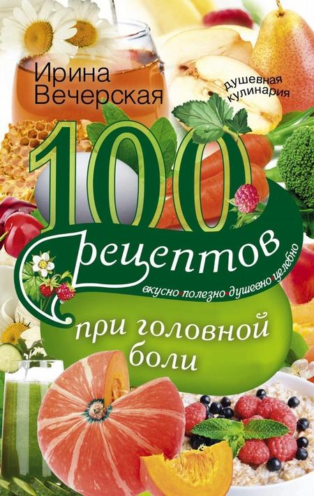 100 рецептов при головной боли. Вкусно, полезно, душевно, целебно