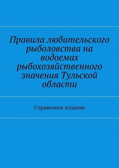 Правила любительского рыболовства на водоемах рыбохозяйственного значения Тульской области. Справочное издание