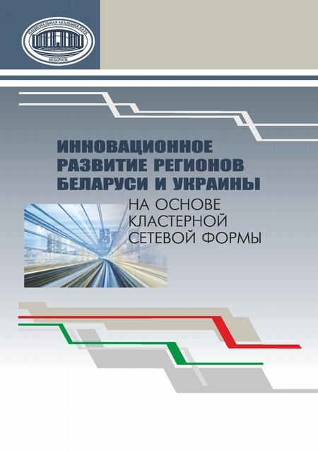 Инновационное развитие регионов Беларуси и Украины на основе кластерной сетевой формы