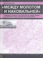 """""""Между молотом и наковальней"""": Швеция в германо-российском противостоянии на Балтике в годы Первой мировой войны"""