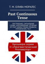 Past Continuous Tense. Построение, сигнальные слова, употребление, отличие отPast Simple Tense; правила, упражнения,тест