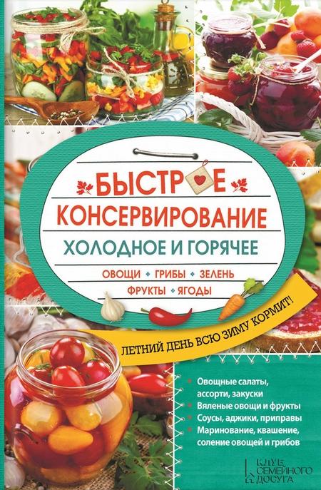 Быстрое консервирование. Холодное и горячее. Овощи, грибы, зелень, фрукты, ягоды