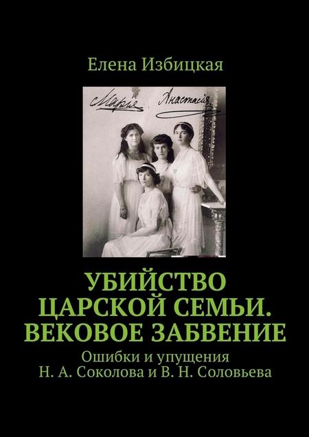 Убийство царской семьи. Вековое забвение. Ошибки иупущения Н. А. Соколова и В. Н. Соловьева