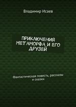 Приключения Метаморфа иего друзей. Фантастическая повесть, рассказы и сказки