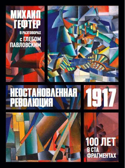 1917. Неостановленная революция. Сто лет в ста фрагментах. Разговоры с Глебом Павловским