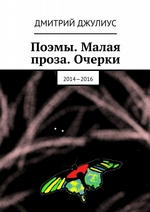 Поэмы. Малая проза. Очерки. 2014—2016