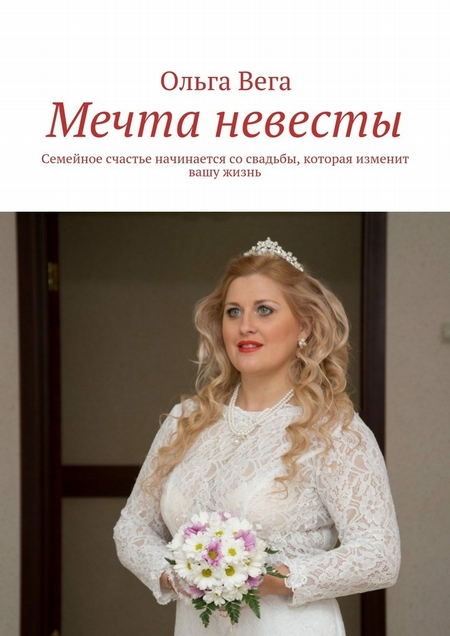 Мечта невесты. Семейное счастье начинается сосвадьбы, которая изменит вашу жизнь