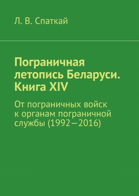 Пограничная летопись Беларуси. Книга XIV. От пограничных войск к органам пограничной службы (1992—2016)