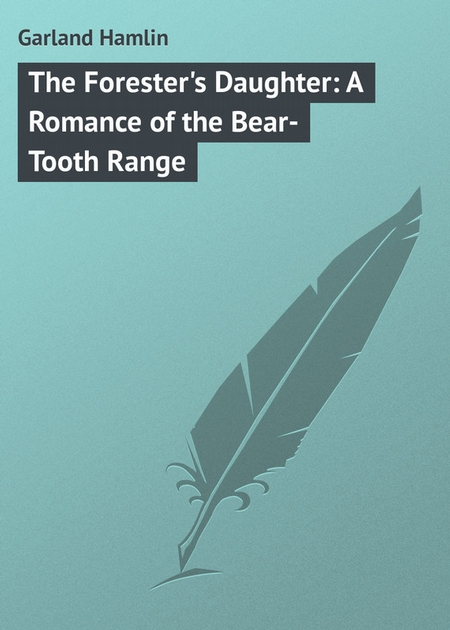 The Forester`s Daughter: A Romance of the Bear-Tooth Range