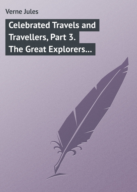 Celebrated Travels and Travellers, Part 3. The Great Explorers of the Nineteenth Century