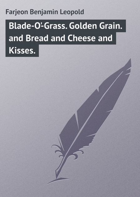Blade-O`-Grass. Golden Grain. and Bread and Cheese and Kisses