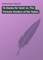 To Alaska for Gold: or, The Fortune Hunters of the Yukon