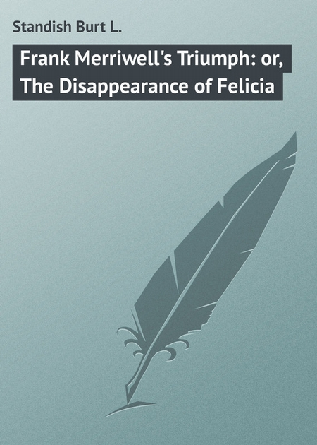 Frank Merriwell`s Triumph: or, The Disappearance of Felicia