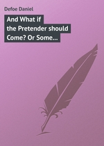 And What if the Pretender should Come? Or Some Considerations of the Advantages and Real Consequences of the Pretender`s Possessing the Crown of Great Britain