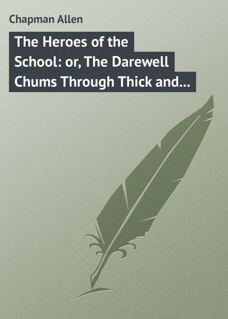 The Heroes of the School: or, The Darewell Chums Through Thick and Thin
