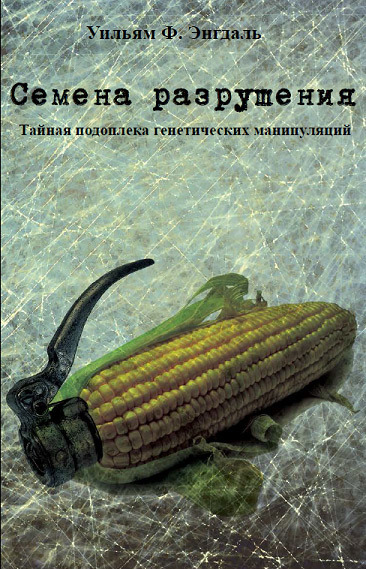 Семена разрушения. Тайная подоплёка генетических манипуляций