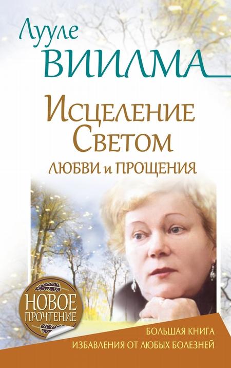 Лууле Виилма. Исцеление Светом Любви и Прощения. Большая книга избавления от болезней