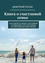 Книга осчастливой семье. Как сделать семью счастливой и сохранить это состояние напротяжении всей жизни