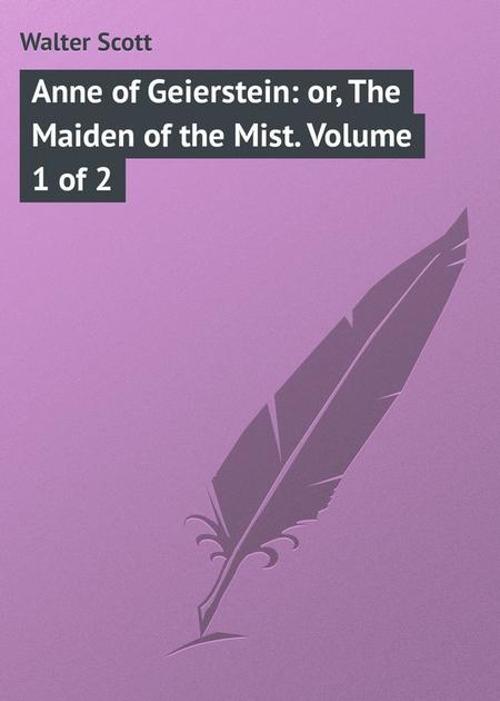 Anne of Geierstein: or, The Maiden of the Mist. Volume 1 of 2