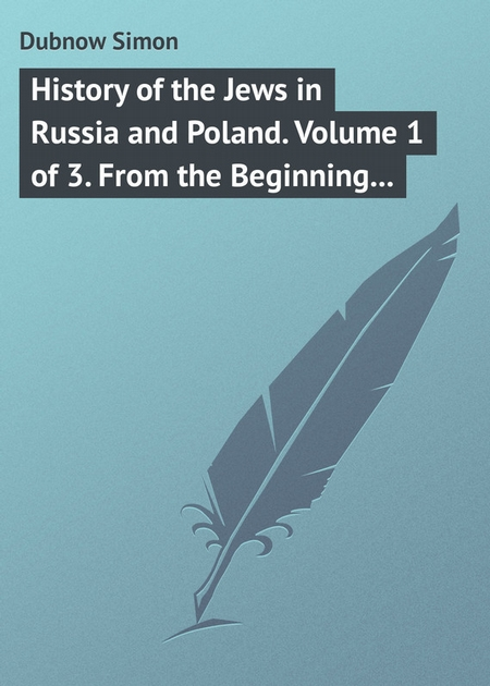 History of the Jews in Russia and Poland. Volume 1 of 3. From the Beginning until the Death of Alexander I (1825)