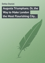 Augusta Triumphans. Or, the Way to Make London the Most Flourishing City in the Universe