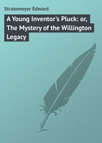A Young Inventor`s Pluck: or, The Mystery of the Willington Legacy