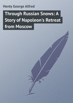 Through Russian Snows: A Story of Napoleon`s Retreat from Moscow