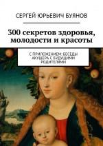 300секретов здоровья, молодости икрасоты. Сприложением: Беседы акушера сбудущими родителями